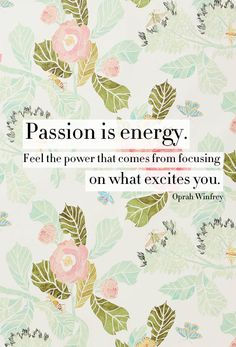 "•-:¦:-•  ""Passion is energy.  Feel the power that comes from focusing on what excites you."" ~ Oprah Winfrey  •-:¦:-•"