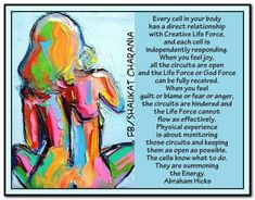 Every cell in your body has a direct relationship with Creative life force and each cell is independently responding. When you feel joy, all the circuits are open and the Life Force or God Force can be fully received. When you feel guilt or blame or fear Abraham Hicks Quotes, Holistic Healing, Happy Quotes, Life Quotes, Law Of Attraction, Positive Thoughts, Body Positive, Positive Quotes, Affirmations