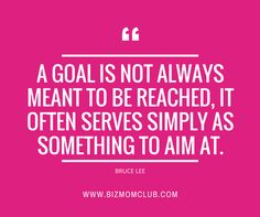 A goal is not always meant to be reached, it often serves simply as something to aim at. -Bruce Lee