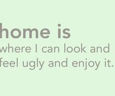home is where I can look and feel ugly and enjoy it....for real. ...need one were I'm alone doing this. Not the same at parents :\.