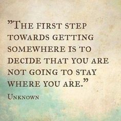 The first step towards getting somewhere is to decide that you are not going to stay where you are. @MikeFerryOrg