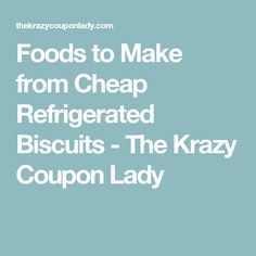 Foods to Make from Cheap Refrigerated Biscuits - The Krazy Coupon Lady
