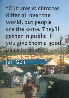 """""""Cultures & climates differ all over the world, but people are the same. They'll gather in public if you give them a good place to do it.""""  ~ Jan Gehl  [follow this link to find a short video and analysis exploring the way social space and place are central to the work of sociologists: http://www.thesociologicalcinema.com/1/post/2012/11/bourdieus-theory-of-space-and-social-distance.html]"""