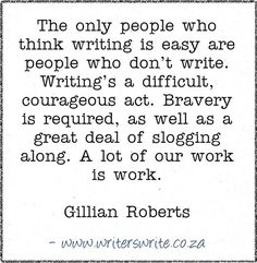 The only people who think writing is easy are people who don't write. Writing's a difficult, courageous act. Bravery is required, as well as a great deal of slogging along. A lot of our work is work. -Gillian Roberts ♥