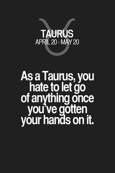 As a Taurus, you hate to let go of anything once you ve gotten i your hands on it. Taurus | Taurus Quotes | Taurus Horoscope | Taurus Zodiac Signs