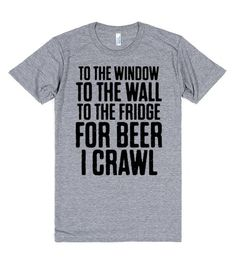 To the window, to the wall, to the fridge for beer I crawl! Show off your love for beer with this shirt. Pin it now! This also makes a great gift for any beer lover! #Beer