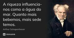 A riqueza influencia-nos como a água do mar. Quanto mais bebemos, mais sede temos. — Arthur Schopenhauer