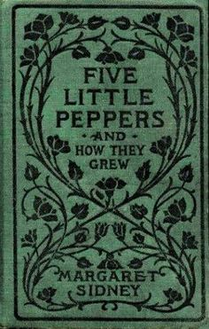 Five Little Peppers and How They Grew by Margaret Sidney ~ A story of one family and an immense love that held them together during very difficult times.