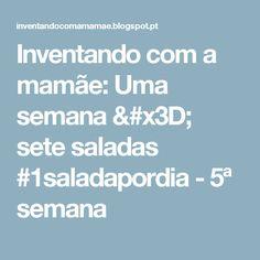 Inventando com a mamãe: Uma semana = sete saladas #1saladapordia - 5ª semana