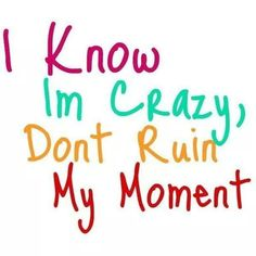 I know Im crazy, dont ruin my moment. Crazy Quotes, Quotes To Live By, Life Quotes, Favorite Quotes, Best Quotes, Funny Quotes, Favorite Things, Quotable Quotes, Funny Pics