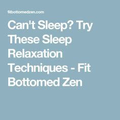 Can't Sleep? Try These Sleep Relaxation Techniques - Fit Bottomed Zen