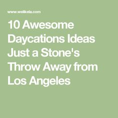 10 Awesome Daycations Ideas Just a Stone's Throw Away from Los Angeles