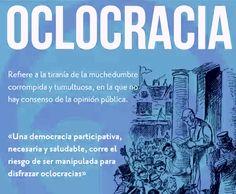 """La definición literal de Polibio dice así: """"[La Oclocracia es] la tiranía de las mayorías incultas y uso indebido de la fuerza para obligar a los gobernantes a adoptar políticas, decisiones o regulaciones desafortunadas"""". """"Cuando ésta [la Democracia], a su vez, se mancha de ilegalidad y violencias, con el pasar del tiempo, se constituye la Oclocracia""""."""