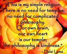 """""""This is my simple religion. There is no need for temples;no need for complicated philosophy. Our own brain, our own heart is our temple"""" ~Dalai Lama"""