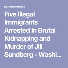 Five Illegal Immigrants Arrested In Brutal Kidnapping and Murder of Jill Sundberg - Washington state