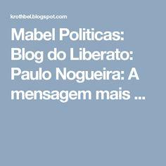 Mabel Politicas: Blog do Liberato: Paulo Nogueira: A mensagem mais ...