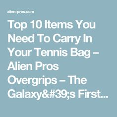 Top 10 Items You Need To Carry In Your Tennis Bag – Alien Pros Overgrips – The Galaxy's First Designer Overgrip!