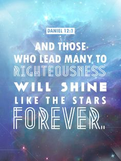 """Daniel 12:3 """"Those who are wise will shine like the brightness of the heavens, and those who lead many to righteousness, like the stars for ever and ever."""""""