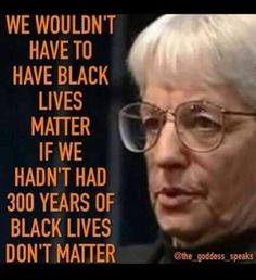 We wouldn't have to have Black Lives Matter if we had not had Black Lives Don't Matter