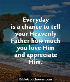 Everyday is a chance to tell your Heavenly Father how much you love Him and appreciate Him.