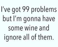 I've got 99 problems but I'm going to have some wine and ignore all of them.  Then feel a little better