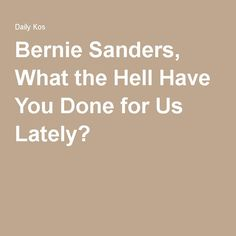 Bernie Sanders, What the Hell Have You Done for Us Lately?