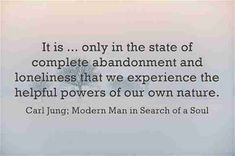 It is ... only in the state of complete abandonment and loneliness that we experience the helpful powers of our own natures. ~Carl Jung; Modern Man in Search of a Soul