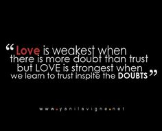 Love is weakest when there is more doubt than trust but LOVE is strongest when we learn to trust in spite of the doubts.