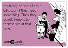 My family believes I am a bitch....until they need something. Then they quietly keep it to themselves at that time.