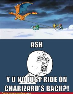 Just realized that he could ride charizard. The world is weird.