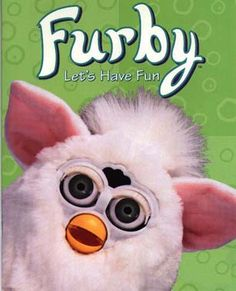 Furby. It talked, and it was kinda scary, but I loved it