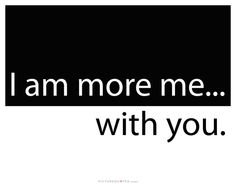 I am more me.. with you. Picture Quotes.