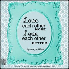 Love each other more. Love each other better. ~ Rosemary M. Wixom #womensmeeting #MormonWomenStand