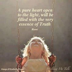 ~Open to Light~  A pure heart open,  To the Light,  Will be filled with the...  Very Essence of Truth.  ~Rumi