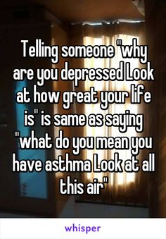 "Telling someone ""why are you depressed Look at how great your life is"" is same as saying ""what do you mean you have asthma Look at all this air"""