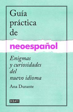 Guía práctica del neoespañol : enigmas y curiosidades de un nuevo idioma / Ana Durante. Debate, 2015