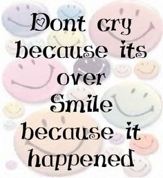 Dont cry because its over Smile because it happened ...Dr.  Seuss