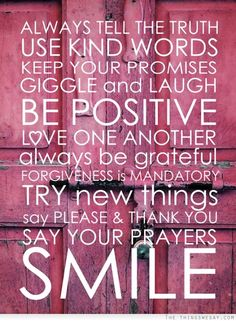 Always tell the truth use kind words keep your promises giggle and laugh be positive love one another always be grateful.