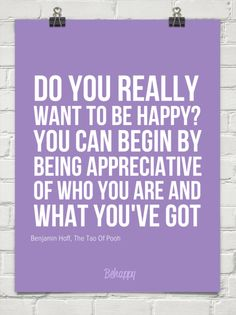 Do you really want to be happy? you can begin by being appreciative of who you are and what you by Benjamin Hoff, The Tao Of Pooh Do You Really, Just Love, Peace And Love, Tao Of Pooh, Quotes To Live By, Life Quotes, Tough Day, Gratitude Quotes, Love Your Life