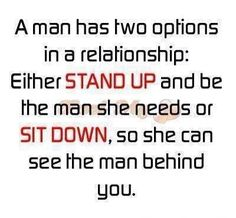 A man has two options in a relationship Either stand up and be the man she needs or sit down, so she can see the man behind you