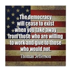 The democracy will cease to exist when you take away from those who are willing to work and give to those who would not.