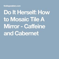 Do It Herself: How to Mosaic Tile A Mirror - Caffeine and Cabernet