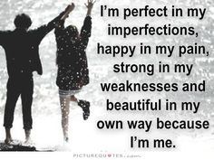 I'm perfect in my imperfections, happy in my pain, strong in my weaknesses and beautiful in my own way because I'm me. Picture Quotes.