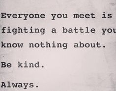 Be kind... Always...