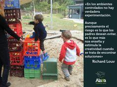 """""""En los ambientes controlados no hay verdadera experimentación. Aunque precisamente el riesgo es lo que los padres desean evitar, es lo que más nos enseña y estimula la creatividad cuando se trata de encontrar soluciones"""" Richard Louv"""