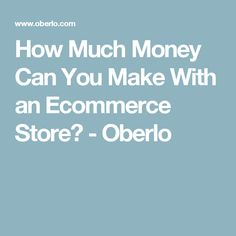 How Much Money Can You Make With an Ecommerce Store? - Oberlo