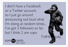 I DON'T HAVE A FACEBOOK OR A TWITTER ACCOUNT..SO I JUST....