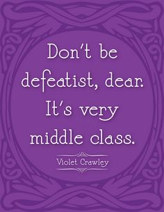 Downton Abbey quote. I love Violet Crawley.