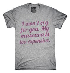 I Won't Cry For You My Mascara Is Too Expensive T-Shirts, Hoodies, Tank Tops