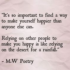 It's so important to find a way to make yourself happier than anyone else can. Relying on other people to make you happy is like relying on the desert for a rainfall. -M.W Poetry